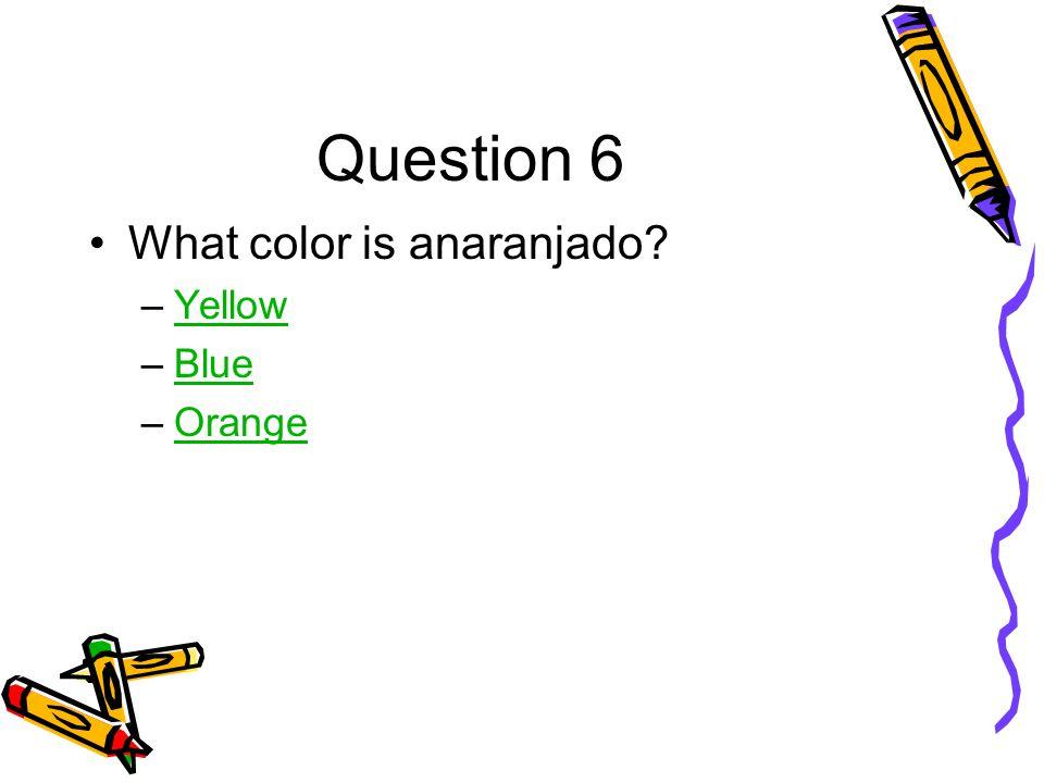 Question 6 What color is anaranjado –YellowYellow –BlueBlue –OrangeOrange
