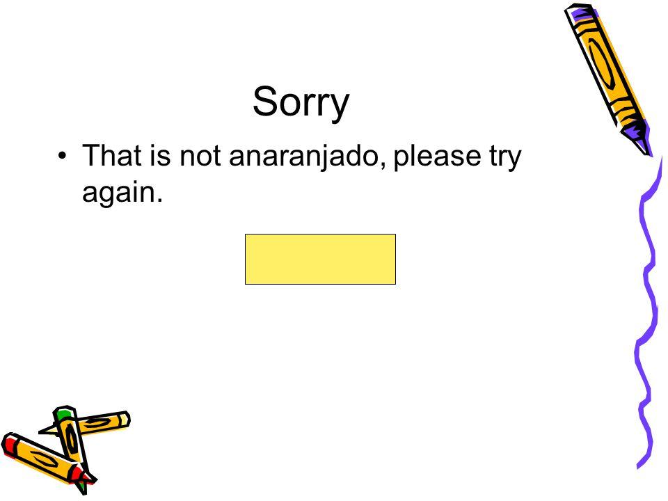 Sorry That is not anaranjado, please try again.