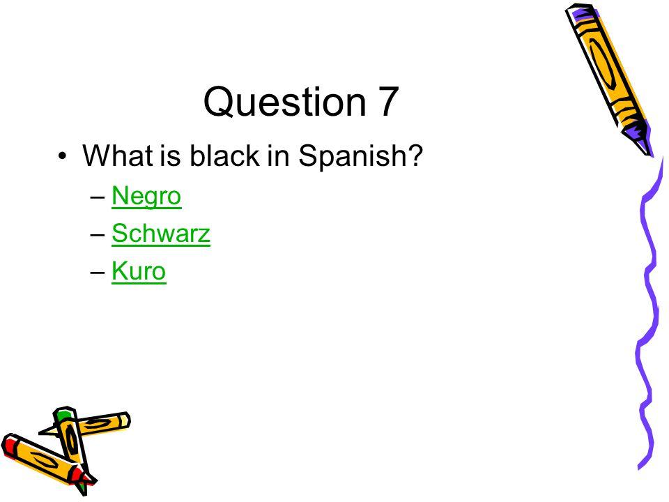 Question 7 What is black in Spanish –NegroNegro –SchwarzSchwarz –KuroKuro