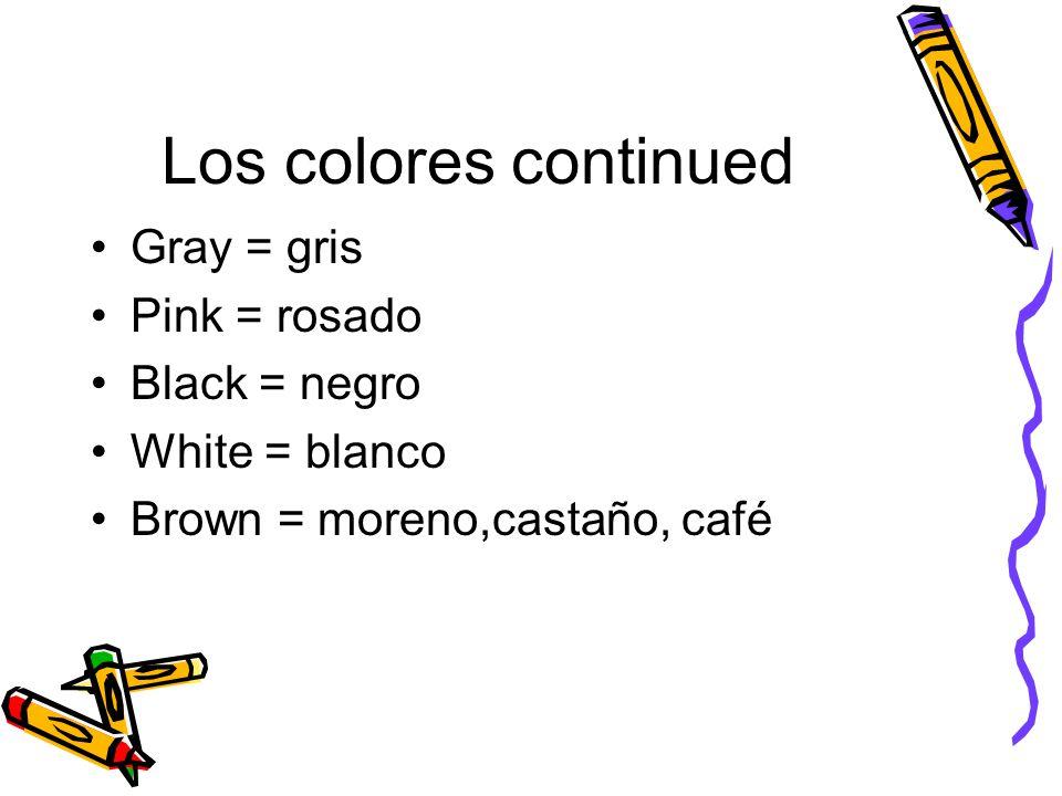 Los colores continued Gray = gris Pink = rosado Black = negro White = blanco Brown = moreno,castaño, café