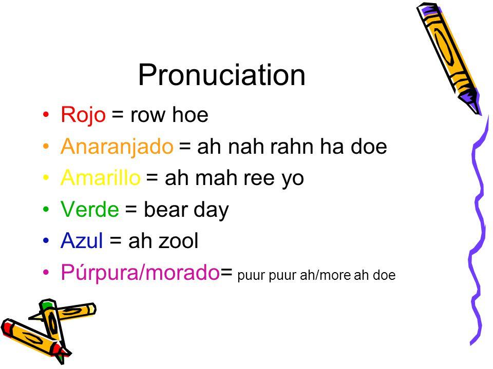 Pronuciation Rojo = row hoe Anaranjado = ah nah rahn ha doe Amarillo = ah mah ree yo Verde = bear day Azul = ah zool Púrpura/morado= puur puur ah/more ah doe