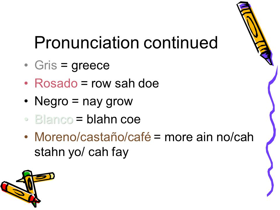Pronunciation continued Gris = greece Rosado = row sah doe Negro = nay grow BlancoBlanco = blahn coe Moreno/castaño/café = more ain no/cah stahn yo/ cah fay