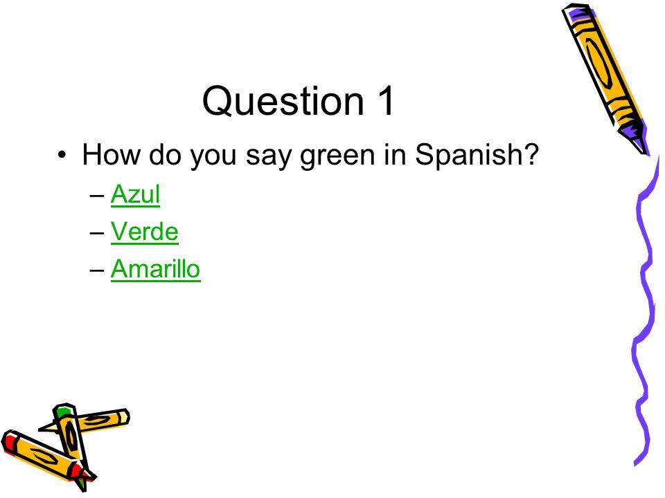 Question 1 How do you say green in Spanish –AzulAzul –VerdeVerde –AmarilloAmarillo