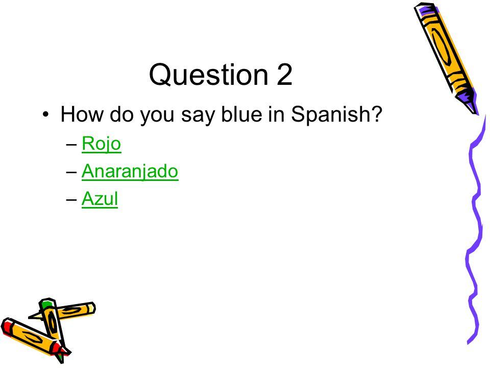 Question 2 How do you say blue in Spanish –RojoRojo –AnaranjadoAnaranjado –AzulAzul