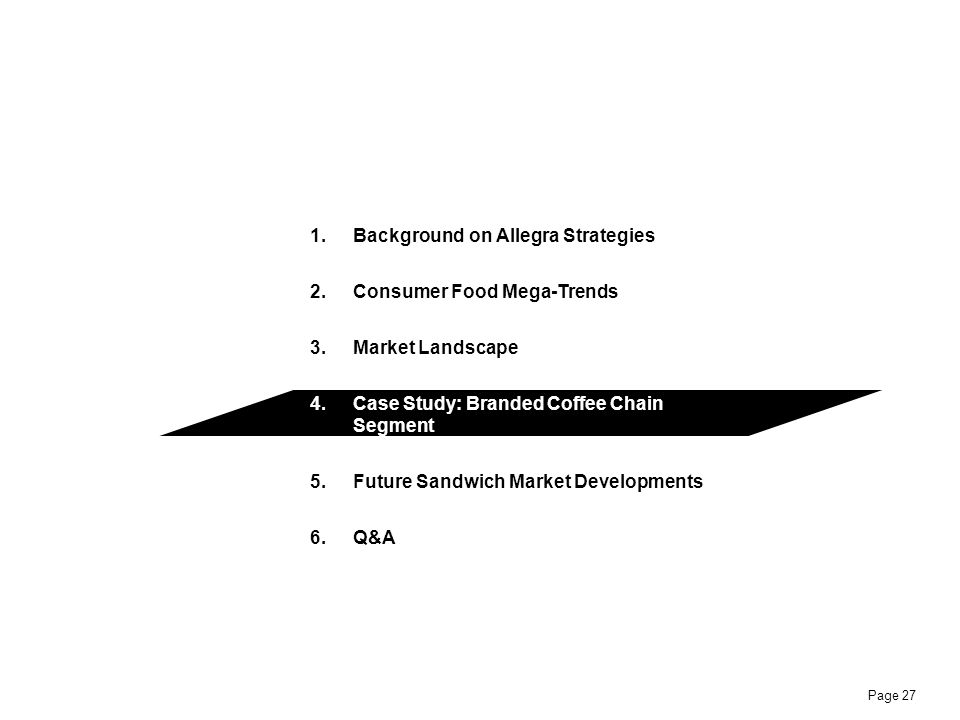 Page 27 1.Background on Allegra Strategies 2.Consumer Food Mega-Trends 3.Market Landscape 4.Case Study: Branded Coffee Chain Segment 5.Future Sandwich