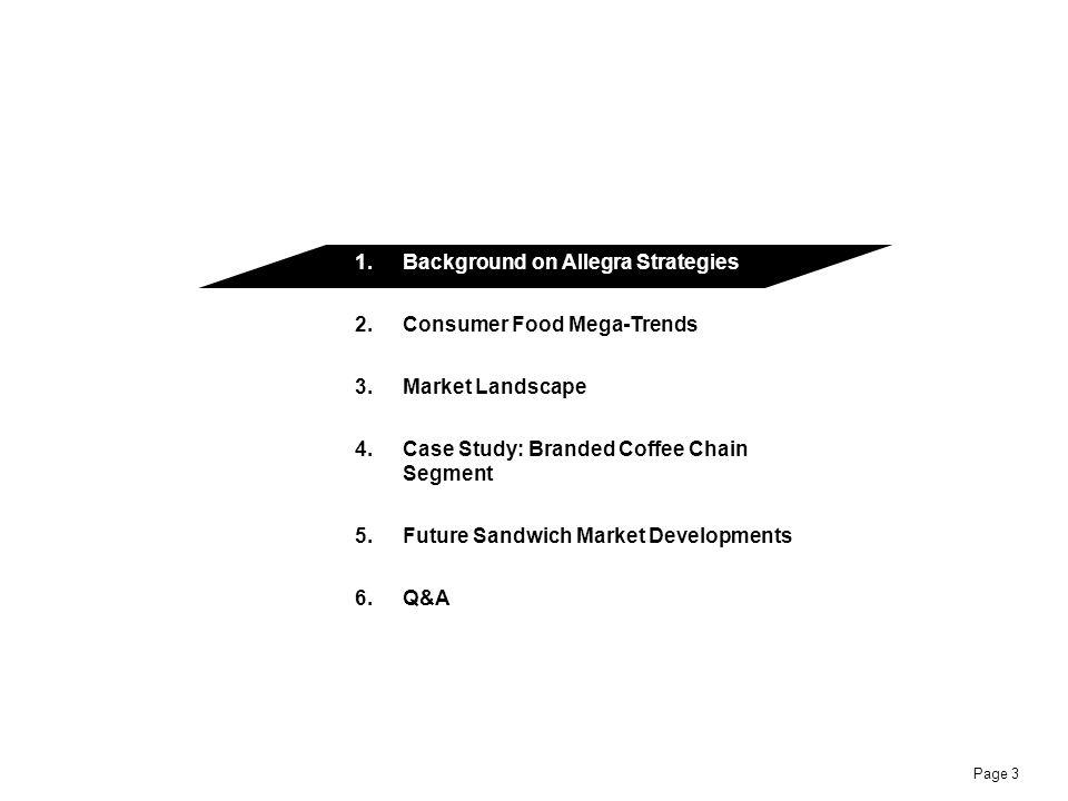 Page 3 1.Background on Allegra Strategies 2.Consumer Food Mega-Trends 3.Market Landscape 4.Case Study: Branded Coffee Chain Segment 5.Future Sandwich