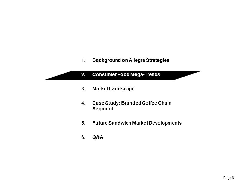 Page 6 1.Background on Allegra Strategies 2.Consumer Food Mega-Trends 3.Market Landscape 4.Case Study: Branded Coffee Chain Segment 5.Future Sandwich