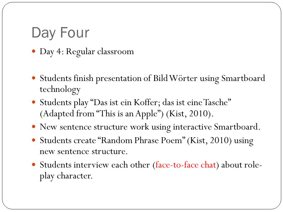 Day Four Day 4: Regular classroom Students finish presentation of Bild Wörter using Smartboard technology Students play Das ist ein Koffer; das ist eine Tasche (Adapted from This is an Apple) (Kist, 2010).