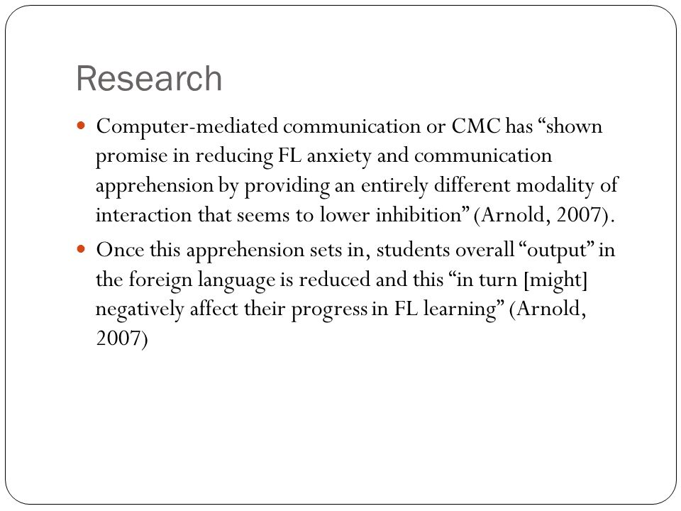 Research Computer-mediated communication or CMC has shown promise in reducing FL anxiety and communication apprehension by providing an entirely diffe