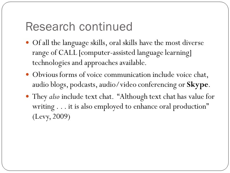Research continued Of all the language skills, oral skills have the most diverse range of CALL [computer-assisted language learning] technologies and approaches available.
