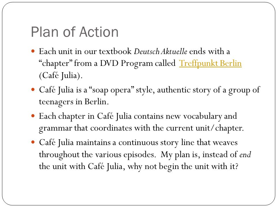 Plan of Action Each unit in our textbook Deutsch Aktuelle ends with a chapter from a DVD Program called Treffpunkt Berlin (Café Julia).Treffpunkt Berlin Café Julia is a soap opera style, authentic story of a group of teenagers in Berlin.