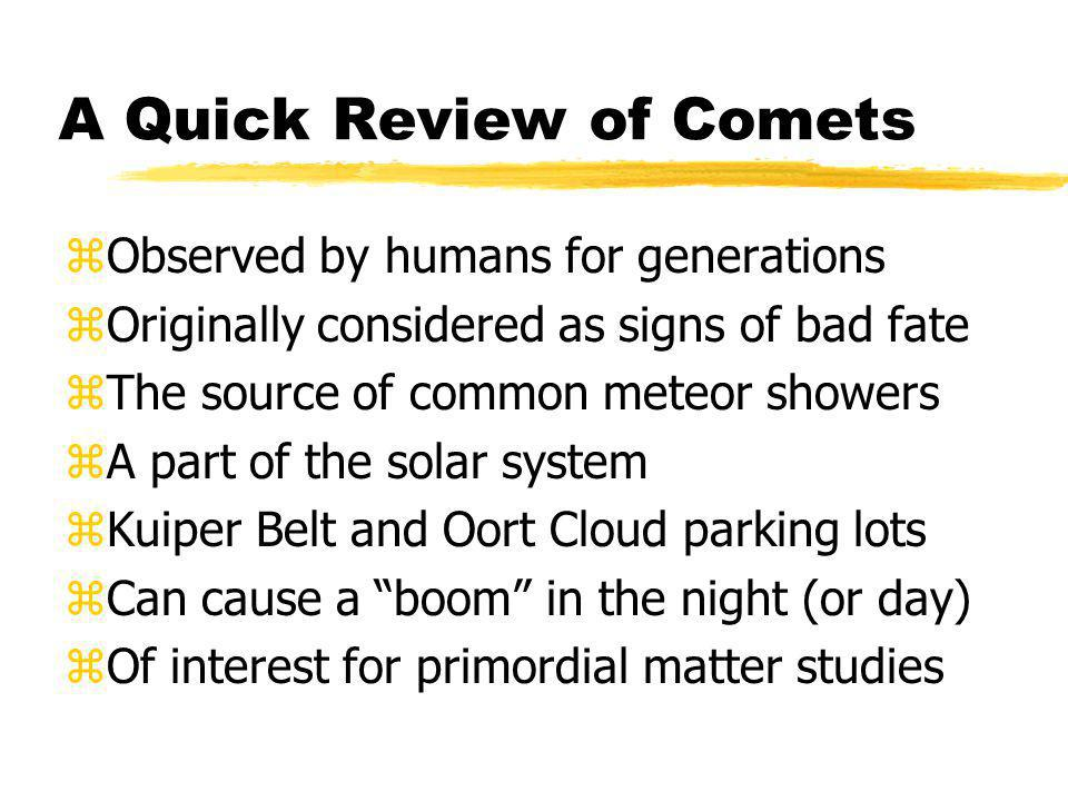 A Quick Review of Comets zObserved by humans for generations zOriginally considered as signs of bad fate zThe source of common meteor showers zA part of the solar system zKuiper Belt and Oort Cloud parking lots zCan cause a boom in the night (or day) zOf interest for primordial matter studies