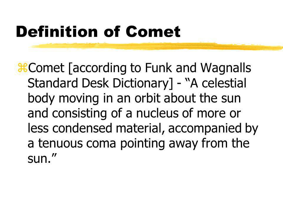 Definition of Comet zComet [according to Funk and Wagnalls Standard Desk Dictionary] - A celestial body moving in an orbit about the sun and consisting of a nucleus of more or less condensed material, accompanied by a tenuous coma pointing away from the sun.