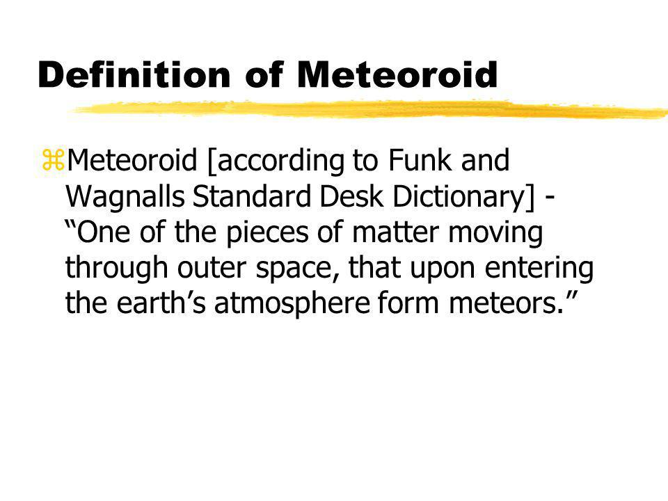 Definition of Meteoroid zMeteoroid [according to Funk and Wagnalls Standard Desk Dictionary] - One of the pieces of matter moving through outer space, that upon entering the earths atmosphere form meteors.