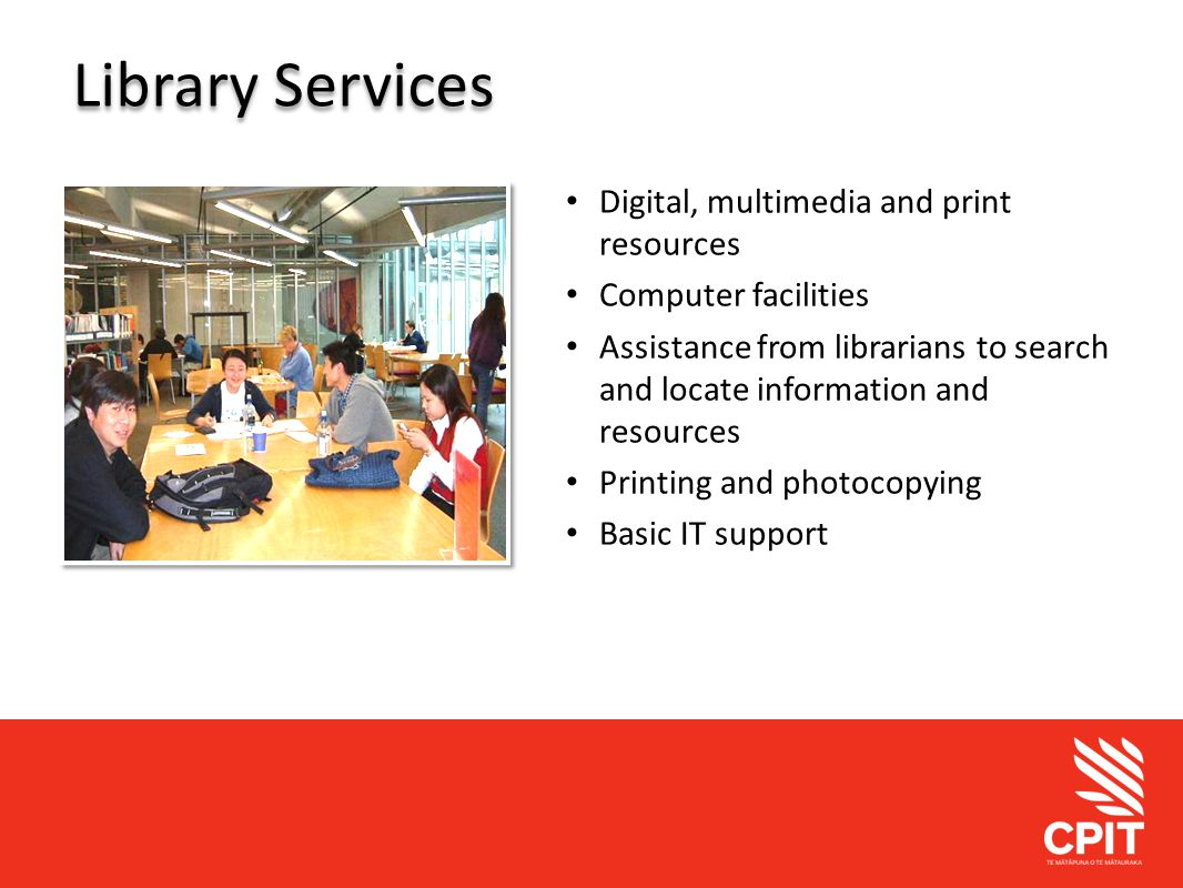Student Services Library Services Digital, multimedia and print resources Computer facilities Assistance from librarians to search and locate information and resources Printing and photocopying Basic IT support