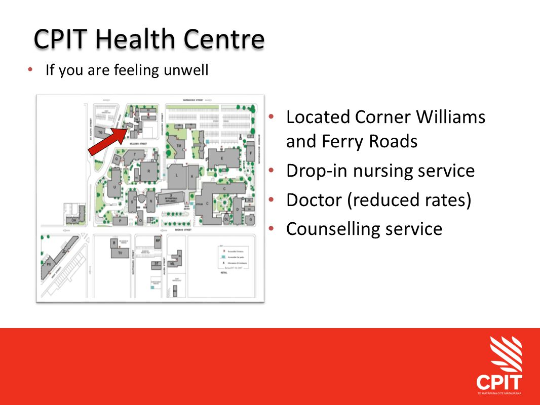 Student Services CPIT Health Centre If you are feeling unwell Located Corner Williams and Ferry Roads Drop-in nursing service Doctor (reduced rates) C