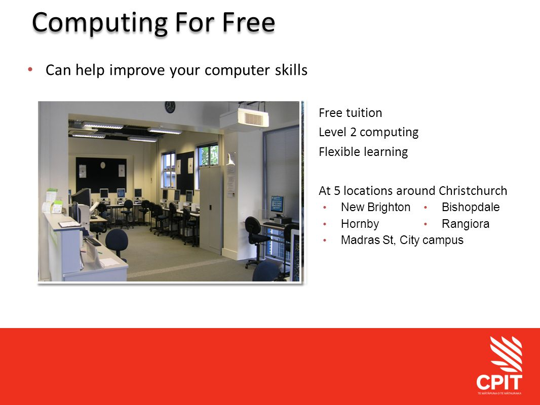Student Services Computing For Free Can help improve your computer skills Free tuition Level 2 computing Flexible learning At 5 locations around Christchurch Bishopdale Rangiora New Brighton Hornby Madras St, City campus