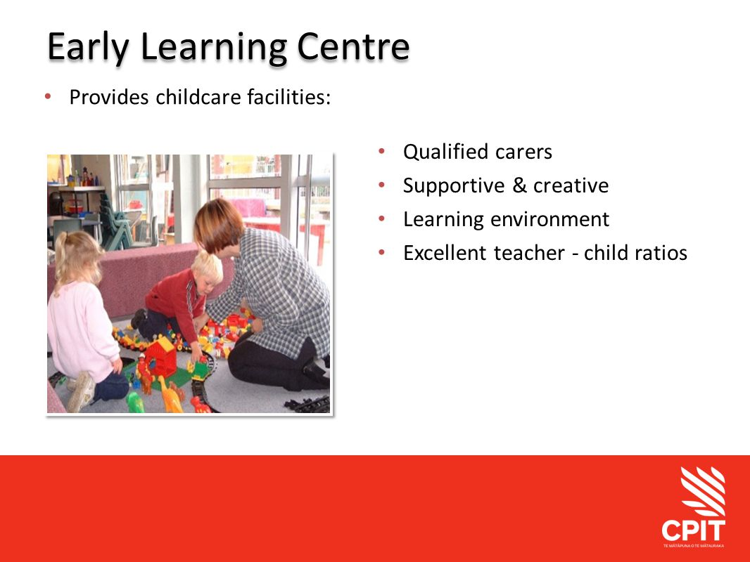 Student Services Early Learning Centre Provides childcare facilities: Qualified carers Supportive & creative Learning environment Excellent teacher - child ratios