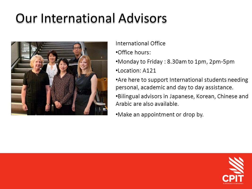 Student Services Our International Advisors International Office Office hours: Monday to Friday : 8.30am to 1pm, 2pm-5pm Location: A121 Are here to support International students needing personal, academic and day to day assistance.
