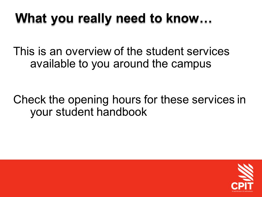 Student Services What you really need to know… This is an overview of the student services available to you around the campus Check the opening hours for these services in your student handbook