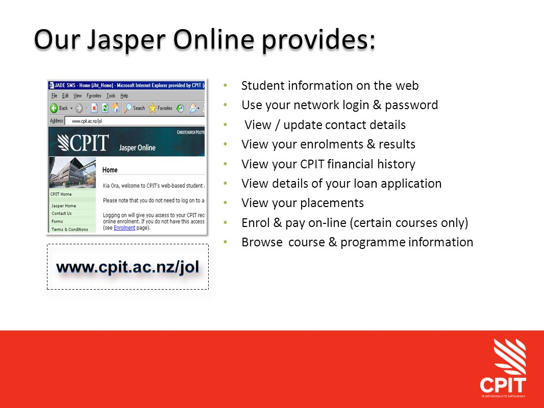 Student Services Our Jasper Online provides: Student information on the web Use your network login & password View / update contact details View your enrolments & results View your CPIT financial history View details of your loan application View your placements Enrol & pay on-line (certain courses only) Browse course & programme information