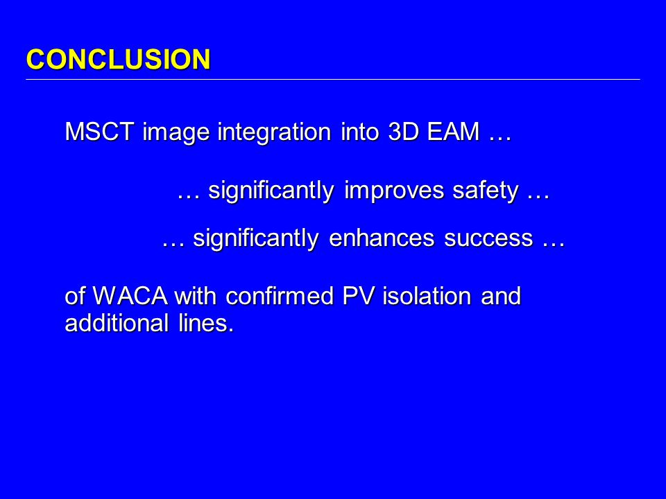 CONCLUSION MSCT image integration into 3D EAM … … significantly improves safety … … significantly enhances success … of WACA with confirmed PV isolati