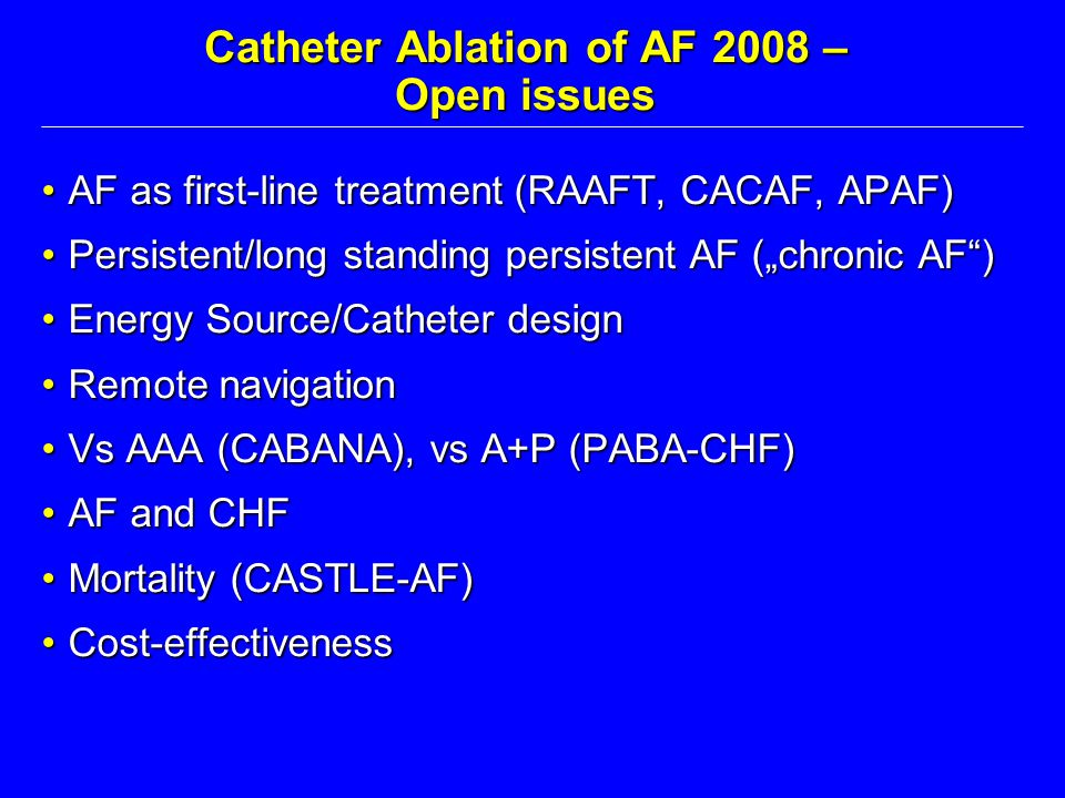 Catheter Ablation of AF 2008 – Open issues AF as first-line treatment (RAAFT, CACAF, APAF)AF as first-line treatment (RAAFT, CACAF, APAF) Persistent/l