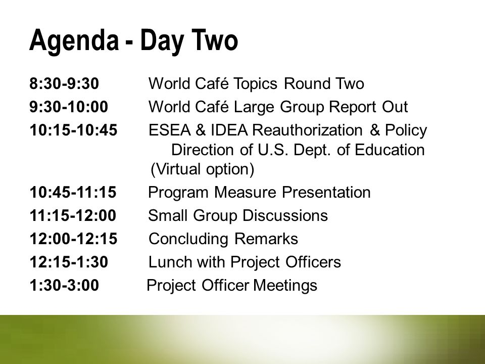 Agenda - Day Two 8:30-9:30 World Café Topics Round Two 9:30-10:00 World Café Large Group Report Out 10:15-10:45 ESEA & IDEA Reauthorization & Policy Direction of U.S.