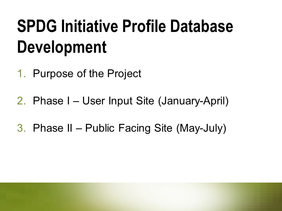 1.Purpose of the Project 2.Phase I – User Input Site (January-April) 3.Phase II – Public Facing Site (May-July) SPDG Initiative Profile Database Development
