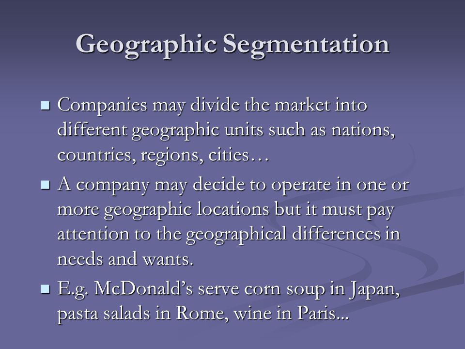 Demographic Segmentation Companies divide the market into groups based on; Companies divide the market into groups based on; age and life-cycle: needs and wants change with age, that is why, a company may use different marketing approaches for different age and life-cycle groups.