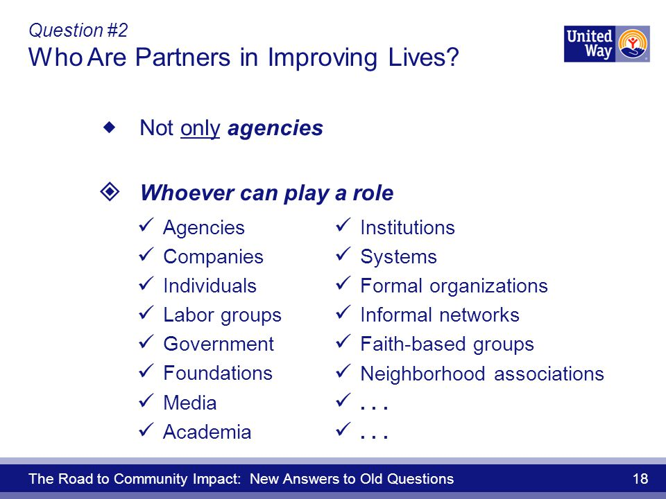 The Road to Community Impact: New Answers to Old Questions 18 Question #2 Who Are Partners in Improving Lives.