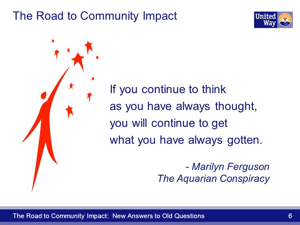 The Road to Community Impact: New Answers to Old Questions 6 The Road to Community Impact If you continue to think as you have always thought, you will continue to get what you have always gotten.