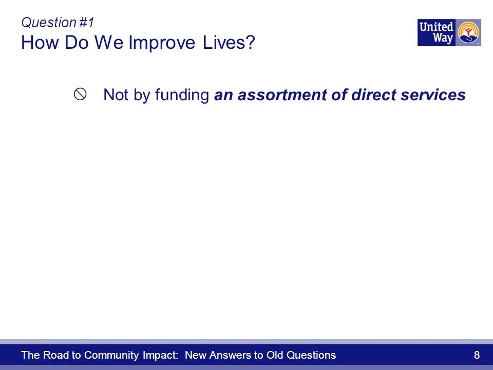 The Road to Community Impact: New Answers to Old Questions 8 Question #1 How Do We Improve Lives.