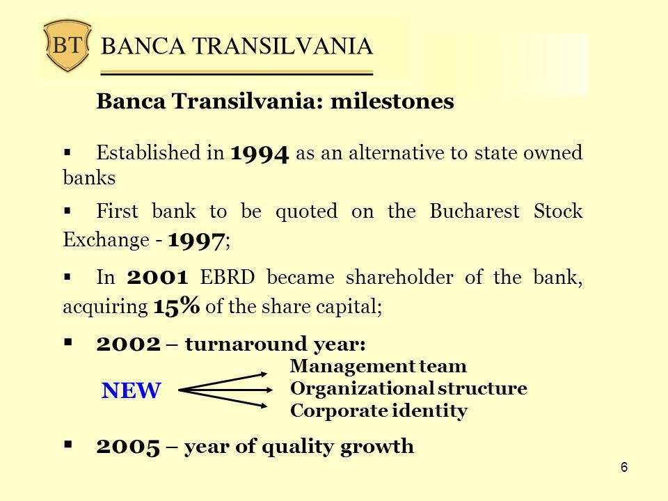 6 Banca Transilvania: milestones Established in 1994 as an alternative to state owned banks First bank to be quoted on the Bucharest Stock Exchange - 1997 ; In 2001 EBRD became shareholder of the bank, acquiring 15% of the share capital; 2002 – turnaround year: 2005 – year of quality growth Management team Organizational structure Corporate identity NEW