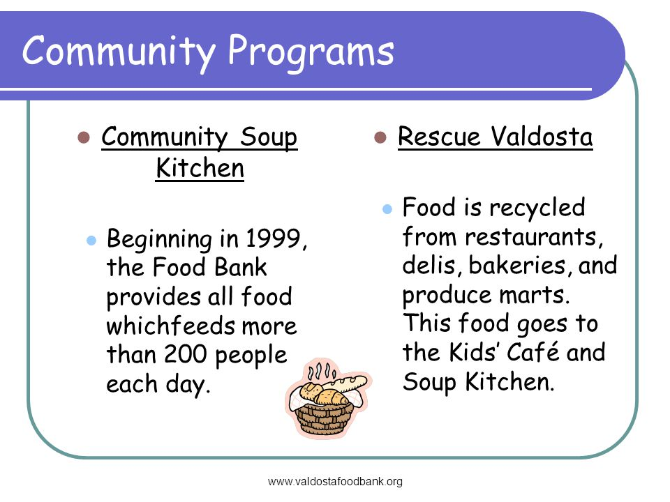 www.valdostafoodbank.org Community Programs Community Soup Kitchen Beginning in 1999, the Food Bank provides all food whichfeeds more than 200 people each day.