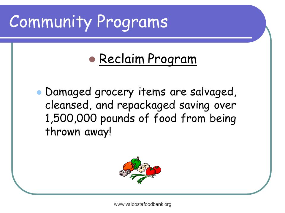 Community Programs Reclaim Program Damaged grocery items are salvaged, cleansed, and repackaged saving over 1,500,000 pounds of food from being thrown away!