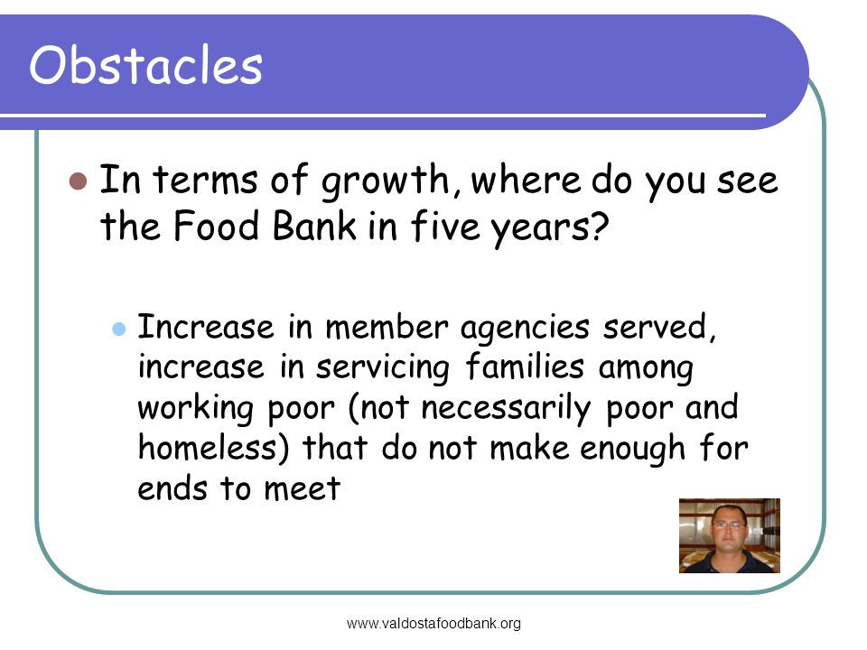Obstacles In terms of growth, where do you see the Food Bank in five years.