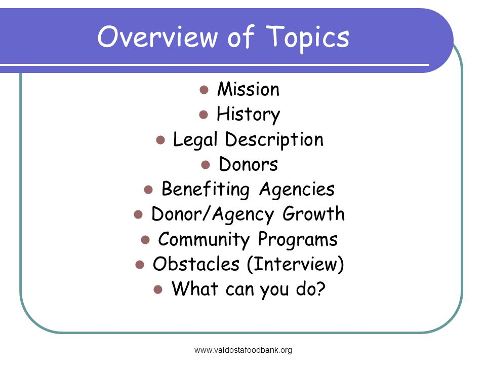 www.valdostafoodbank.org Overview of Topics Mission History Legal Description Donors Benefiting Agencies Donor/Agency Growth Community Programs Obstacles (Interview) What can you do