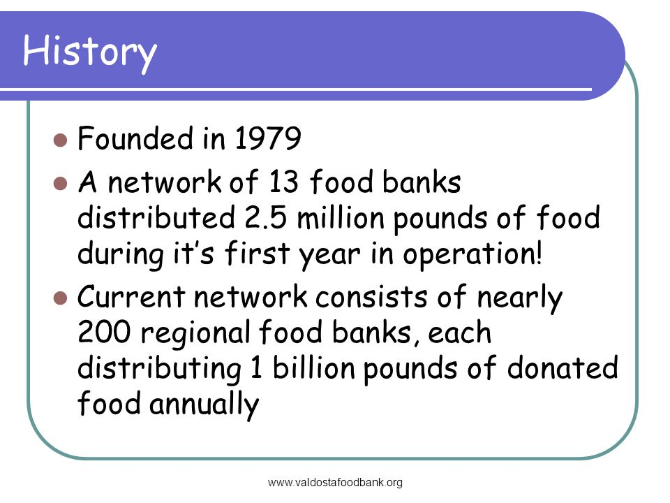History Founded in 1979 A network of 13 food banks distributed 2.5 million pounds of food during its first year in operation.