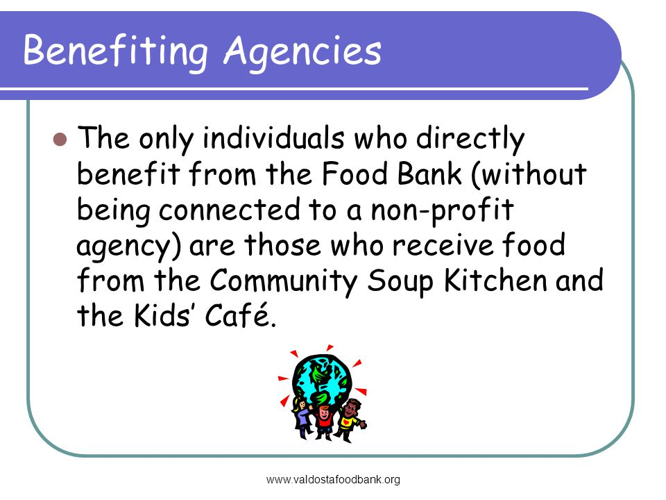 www.valdostafoodbank.org Benefiting Agencies The only individuals who directly benefit from the Food Bank (without being connected to a non-profit agency) are those who receive food from the Community Soup Kitchen and the Kids Café.