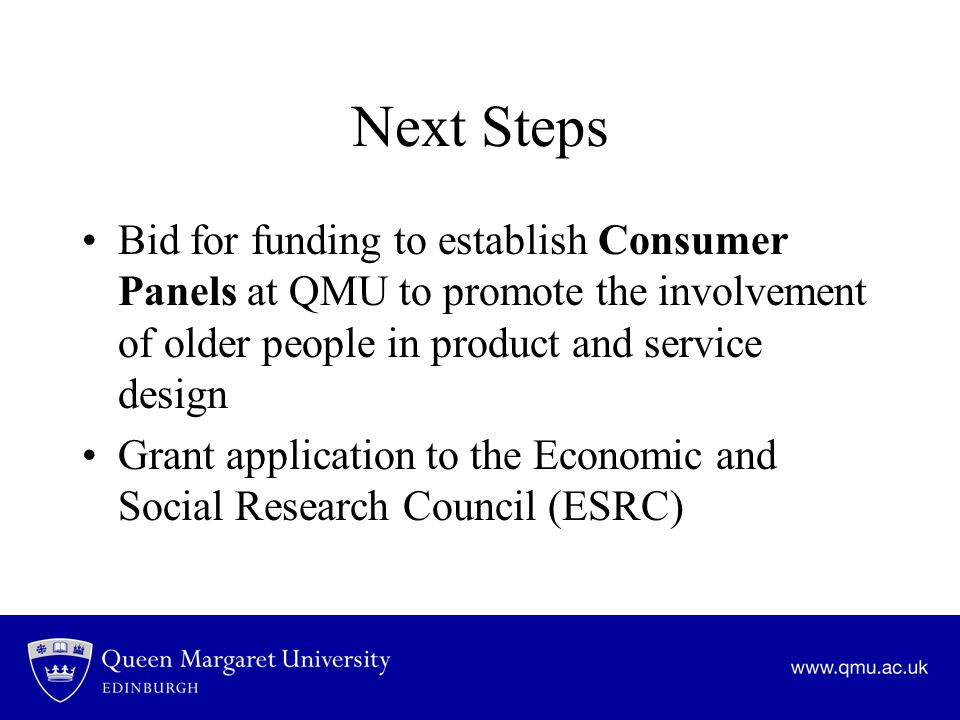 Next Steps Bid for funding to establish Consumer Panels at QMU to promote the involvement of older people in product and service design Grant application to the Economic and Social Research Council (ESRC)