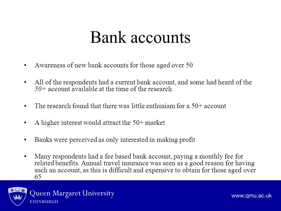 Bank accounts Awareness of new bank accounts for those aged over 50 All of the respondents had a current bank account, and some had heard of the 50+ account available at the time of the research The research found that there was little enthusiam for a 50+ account A higher interest would attract the 50+ market Banks were perceived as only interested in making profit Many respondents had a fee based bank account, paying a monthly fee for related benefits.