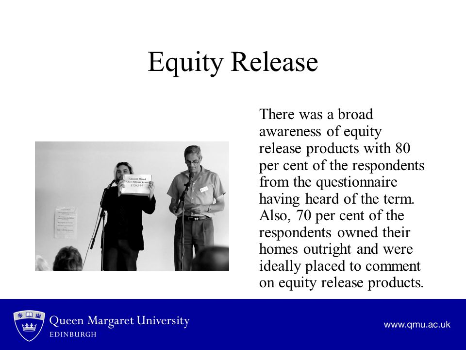 Equity Release There was a broad awareness of equity release products with 80 per cent of the respondents from the questionnaire having heard of the term.