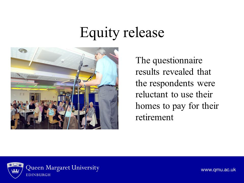 Equity release The questionnaire results revealed that the respondents were reluctant to use their homes to pay for their retirement