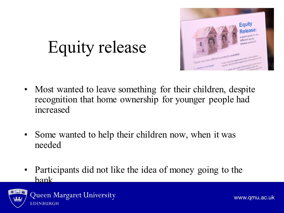 Equity release Most wanted to leave something for their children, despite recognition that home ownership for younger people had increased Some wanted to help their children now, when it was needed Participants did not like the idea of money going to the bank