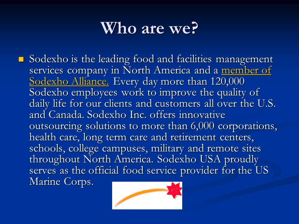 Who are we? Sodexho is the leading food and facilities management services company in North America and a member of Sodexho Alliance. Every day more t