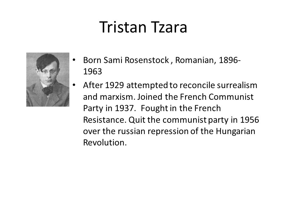 Tristan Tzara Born Sami Rosenstock, Romanian, 1896- 1963 After 1929 attempted to reconcile surrealism and marxism. Joined the French Communist Party i