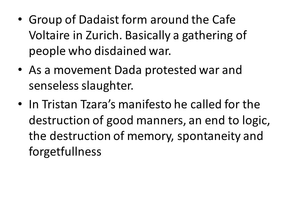 Group of Dadaist form around the Cafe Voltaire in Zurich. Basically a gathering of people who disdained war. As a movement Dada protested war and sens