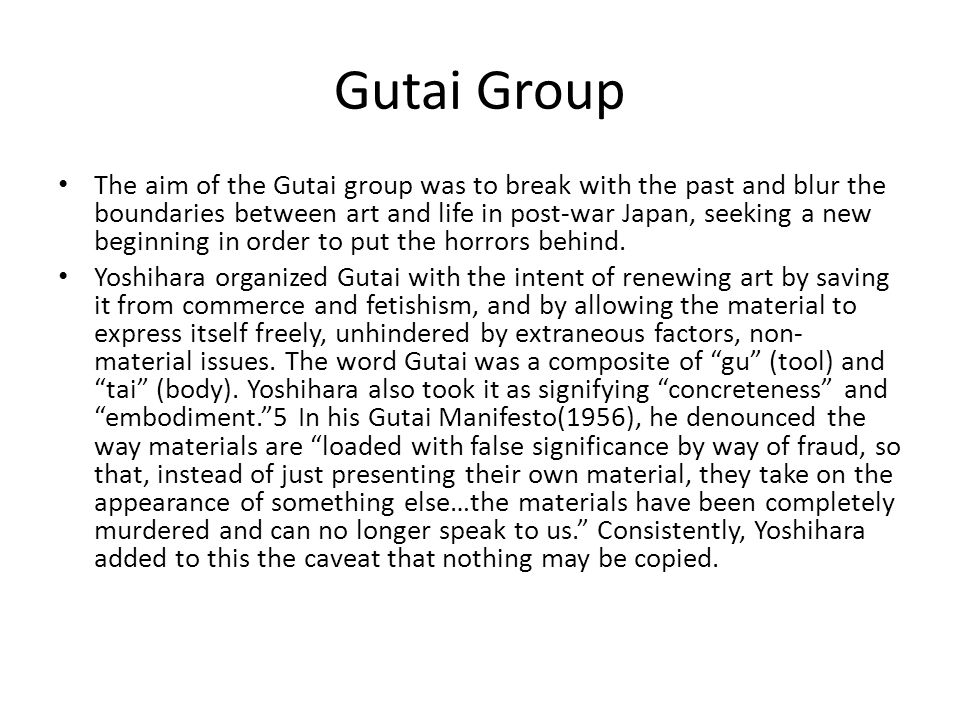 Gutai Group The aim of the Gutai group was to break with the past and blur the boundaries between art and life in post-war Japan, seeking a new beginn