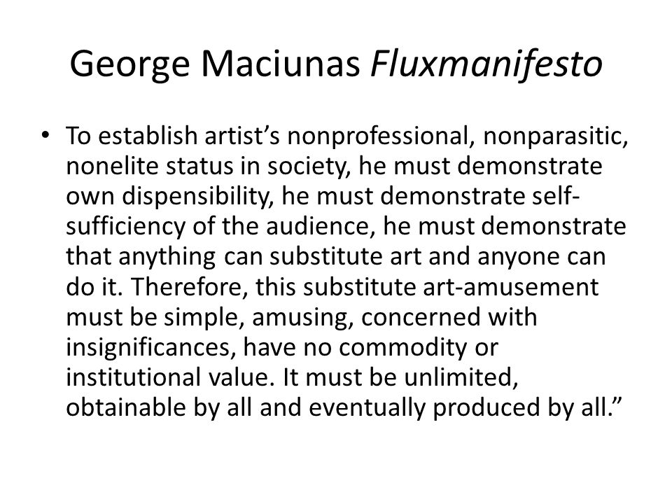 George Maciunas Fluxmanifesto To establish artists nonprofessional, nonparasitic, nonelite status in society, he must demonstrate own dispensibility,
